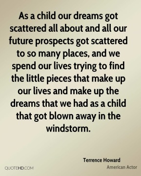 Terrence Howard - As a child our dreams got scattered all about and all our future prospects got scattered to so many places, and we spend our lives trying to find the little pieces that make up our lives and make up the dreams that we had as a child that got blown away in the windstorm.