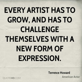 Terrence Howard - Every artist has to grow, and has to challenge themselves with a new form of expression.