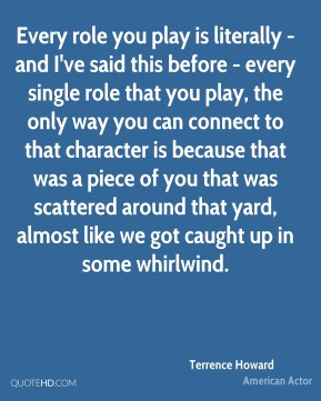 Terrence Howard - Every role you play is literally - and I've said this before - every single role that you play, the only way you can connect to that character is because that was a piece of you that was scattered around that yard, almost like we got caught up in some whirlwind.