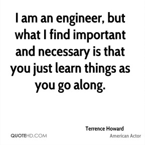 Terrence Howard - I am an engineer, but what I find important and necessary is that you just learn things as you go along.