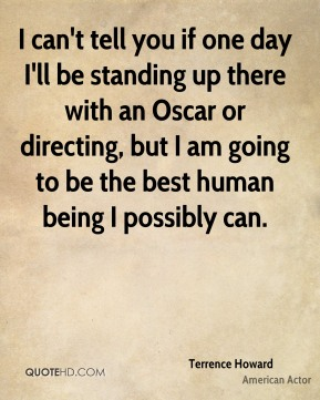 Terrence Howard - I can't tell you if one day I'll be standing up there with an Oscar or directing, but I am going to be the best human being I possibly can.