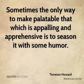 Terrence Howard - Sometimes the only way to make palatable that which is appalling and apprehensive is to season it with some humor.