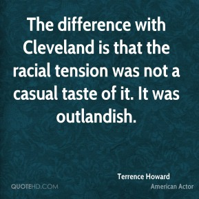 Terrence Howard - The difference with Cleveland is that the racial tension was not a casual taste of it. It was outlandish.