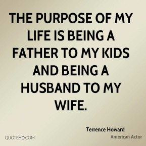 Terrence Howard - The purpose of my life is being a father to my kids and being a husband to my wife.