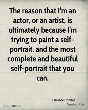 Terrence Howard - The reason that I'm an actor, or an artist, is ultimately because I'm trying to paint a self-portrait, and the most complete and beautiful self-portrait that you can.