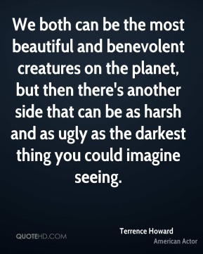 Terrence Howard - We both can be the most beautiful and benevolent creatures on the planet, but then there's another side that can be as harsh and as ugly as the darkest thing you could imagine seeing.