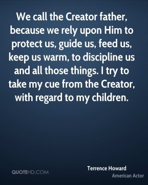 Terrence Howard - We call the Creator father, because we rely upon Him to protect us, guide us, feed us, keep us warm, to discipline us and all those things. I try to take my cue from the Creator, with regard to my children.
