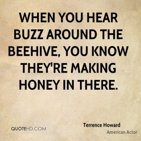 Terrence Howard - When you hear buzz around the beehive, you know they're making honey in there.
