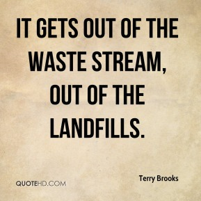 Terry Brooks  - It gets out of the waste stream, out of the landfills.