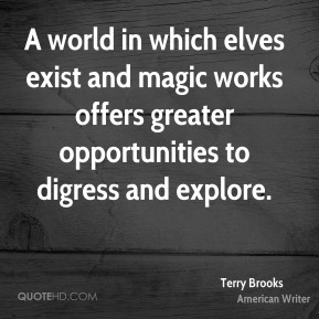 Terry Brooks - A world in which elves exist and magic works offers greater opportunities to digress and explore.