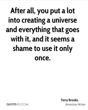 Terry Brooks - After all, you put a lot into creating a universe and everything that goes with it, and it seems a shame to use it only once.