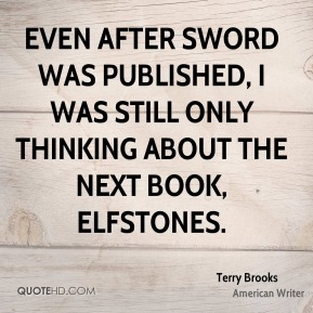 Even after Sword was published, I was still only thinking about the next book, Elfstones.