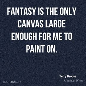 Terry Brooks - Fantasy is the only canvas large enough for me to paint on.