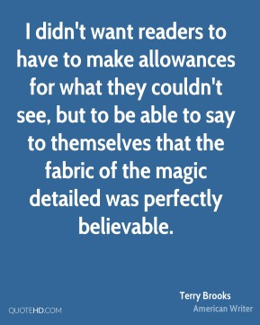 Terry Brooks - I didn't want readers to have to make allowances for what they couldn't see, but to be able to say to themselves that the fabric of the magic detailed was perfectly believable.