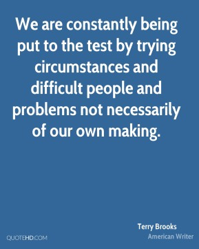 We are constantly being put to the test by trying circumstances and difficult people and problems not necessarily of our own making.