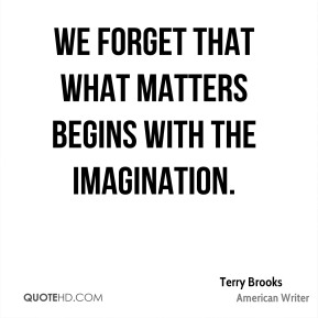 We forget that what matters begins with the imagination.