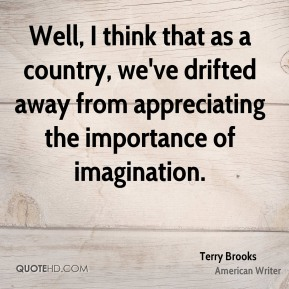 Well, I think that as a country, we've drifted away from appreciating the importance of imagination.