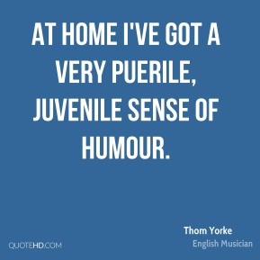 Thom Yorke - At home I've got a very puerile, juvenile sense of humour.