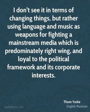 I don't see it in terms of changing things, but rather using language and music as weapons for fighting a mainstream media which is predominately right wing, and loyal to the political framework and its corporate interests.