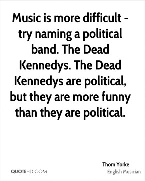 Music is more difficult - try naming a political band. The Dead Kennedys. The Dead Kennedys are political, but they are more funny than they are political.