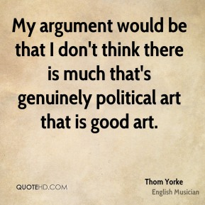 My argument would be that I don't think there is much that's genuinely political art that is good art.