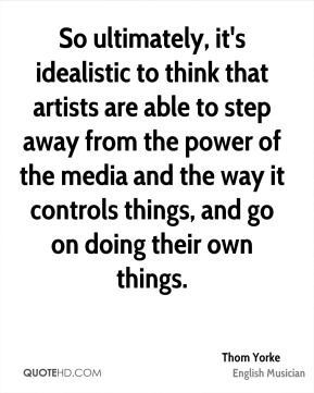 So ultimately, it's idealistic to think that artists are able to step away from the power of the media and the way it controls things, and go on doing their own things.