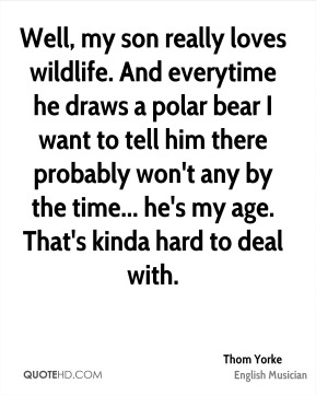 Well, my son really loves wildlife. And everytime he draws a polar bear I want to tell him there probably won't any by the time... he's my age. That's kinda hard to deal with.