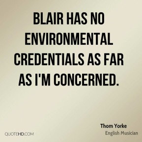 Thom Yorke  - Blair has no environmental credentials as far as I'm concerned.