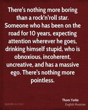 There's nothing more boring than a rock'n'roll star. Someone who has been on the road for 10 years, expecting attention wherever he goes, drinking himself stupid, who is obnoxious, incoherent, uncreative, and has a massive ego. There's nothing more pointless.