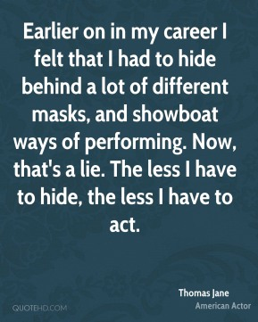 Thomas Jane - Earlier on in my career I felt that I had to hide behind a lot of different masks, and showboat ways of performing. Now, that's a lie. The less I have to hide, the less I have to act.