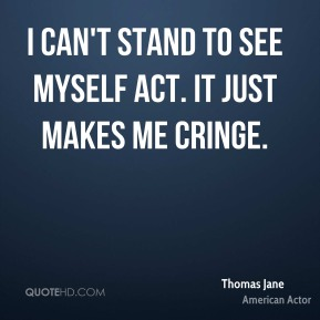 Thomas Jane - I can't stand to see myself act. It just makes me cringe.
