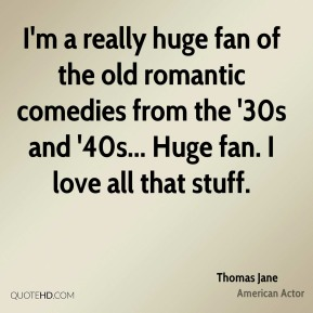 I'm a really huge fan of the old romantic comedies from the '30s and '40s... Huge fan. I love all that stuff.