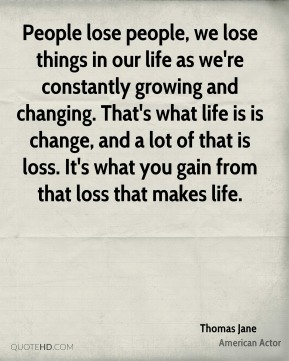Thomas Jane - People lose people, we lose things in our life as we're constantly growing and changing. That's what life is is change, and a lot of that is loss. It's what you gain from that loss that makes life.