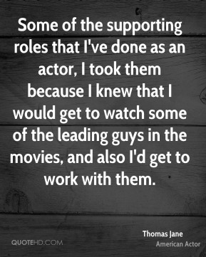 Thomas Jane - Some of the supporting roles that I've done as an actor, I took them because I knew that I would get to watch some of the leading guys in the movies, and also I'd get to work with them.
