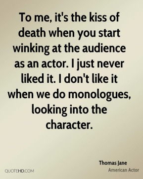 To me, it's the kiss of death when you start winking at the audience as an actor. I just never liked it. I don't like it when we do monologues, looking into the character.