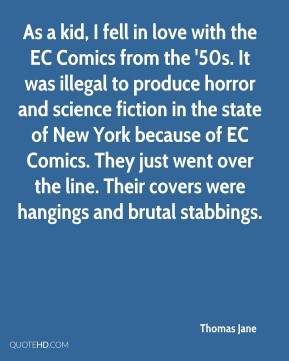 As a kid, I fell in love with the EC Comics from the '50s. It was illegal to produce horror and science fiction in the state of New York because of EC Comics. They just went over the line. Their covers were hangings and brutal stabbings.