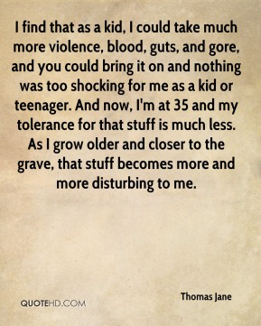 I find that as a kid, I could take much more violence, blood, guts, and gore, and you could bring it on and nothing was too shocking for me as a kid or teenager. And now, I'm at 35 and my tolerance for that stuff is much less. As I grow older and closer to the grave, that stuff becomes more and more disturbing to me.
