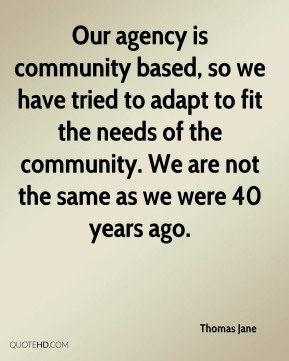 Our agency is community based, so we have tried to adapt to fit the needs of the community. We are not the same as we were 40 years ago.