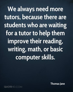 We always need more tutors, because there are students who are waiting for a tutor to help them improve their reading, writing, math, or basic computer skills.