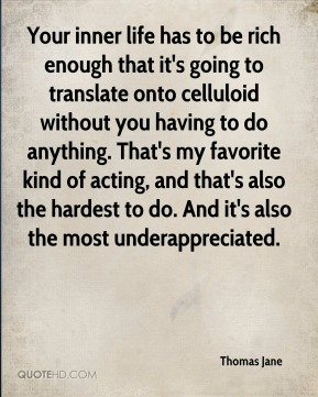 Your inner life has to be rich enough that it's going to translate onto celluloid without you having to do anything. That's my favorite kind of acting, and that's also the hardest to do. And it's also the most underappreciated.