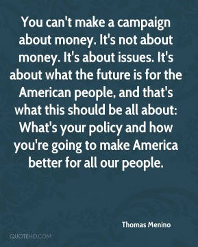Thomas Menino  - You can't make a campaign about money. It's not about money. It's about issues. It's about what the future is for the American people, and that's what this should be all about: What's your policy and how you're going to make America better for all our people.