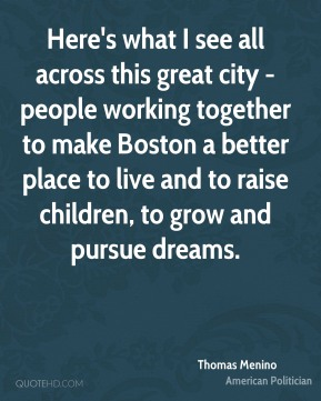 Here's what I see all across this great city - people working together to make Boston a better place to live and to raise children, to grow and pursue dreams.