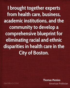 Thomas Menino - I brought together experts from health care, business, academic institutions, and the community to develop a comprehensive blueprint for eliminating racial and ethnic disparities in health care in the City of Boston.