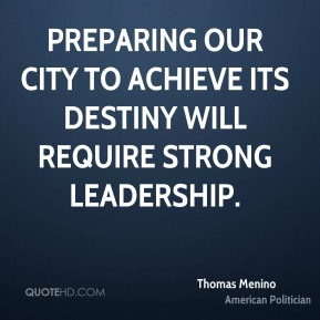 Thomas Menino - Preparing our city to achieve its destiny will require strong leadership.