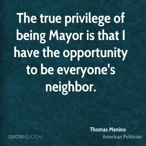 The true privilege of being Mayor is that I have the opportunity to be everyone's neighbor.