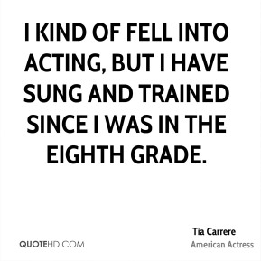I kind of fell into acting, but I have sung and trained since I was in the eighth grade.