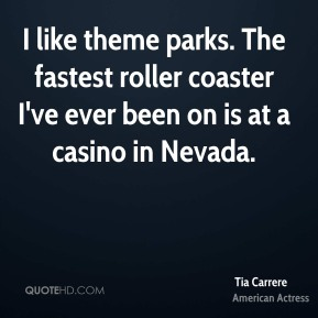 I like theme parks. The fastest roller coaster I've ever been on is at a casino in Nevada.