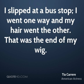 I slipped at a bus stop; I went one way and my hair went the other. That was the end of my wig.