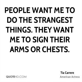 People want me to do the strangest things. They want me to sign their arms or chests.