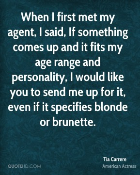Tia Carrere - When I first met my agent, I said, If something comes up and it fits my age range and personality, I would like you to send me up for it, even if it specifies blonde or brunette.
